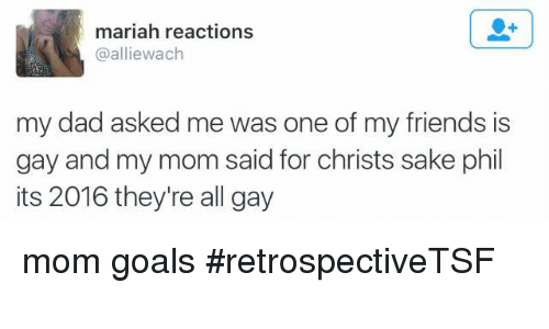 Its 2016: mariah reactions  @allie wach  my dad asked me was one of my friends is  gay and my mom said for christs sake phil  its 2016 they're all gay mom goals #retrospectiveTSF
