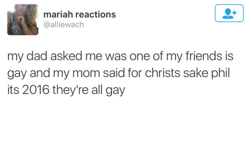 Its 2016: mariah reactions  @alliewach  my dad asked me was one of my friends is  gay and my mom said for christs sake phil  its 2016 they're all gay