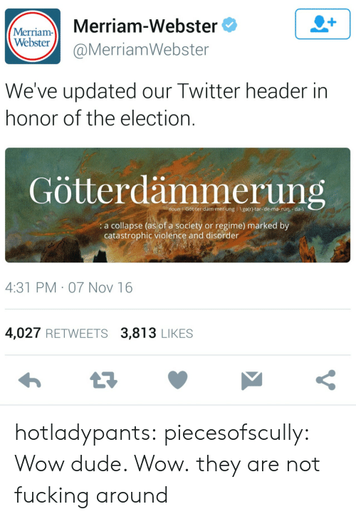 Dude, Fucking, and Run: Mariam- Merriam-Webster  Webster  @MerriamWebster  We've updated our Twitter header in  honor of the election  Götterdämmerung  noun Götter däm-mer ung I Igelr)-ter-de-me-rùn, -da-l  a collapse (as of a society or regime) marked by  catastrophic violence and disorder  4:31 PM 07 Nov 16  4,027 RETWEETS 3,813 LIKES hotladypants:  piecesofscully:  Wow dude. Wow.  they are not fucking around