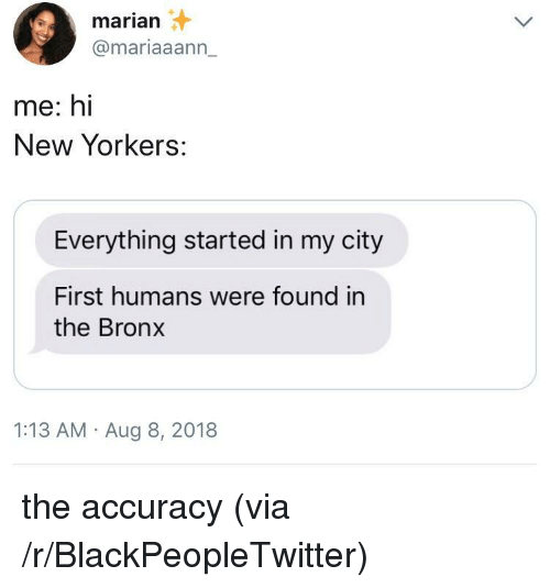 Blackpeopletwitter, Via, and City: marian  @mariaaann_  me: hi  New Yorkers:  Everything started in my city  First humans were found in  the Bronx  1:13 AM Aug 8, 2018 the accuracy (via /r/BlackPeopleTwitter)