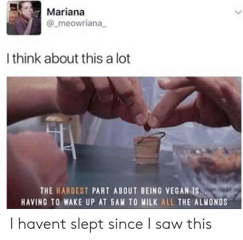 Saw, Vegan, and All The: Mariana  @_meowriana  Ithink about this a lot  THE HARDEST PART ABOUT BEING VEGAN IS..  HAVING TO WAKE UP AT 5AM TO MILK ALL THE ALMONDS I havent slept since I saw this