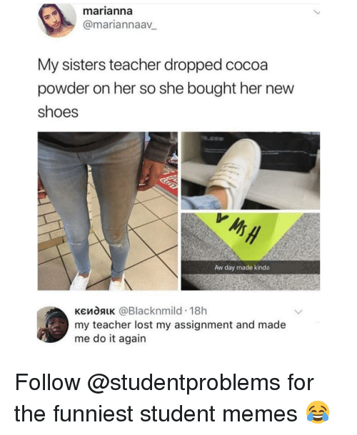 Do It Again, Memes, and Shoes: marianna  @mariannaav  My sisters teacher dropped cocoa  powder on her so she bought her new  shoes  Aw day made kinda  кємоя1K @Blacknmild-18h  my teacher lost my assignment and made  me do it again Follow @studentproblems for the funniest student memes 😂