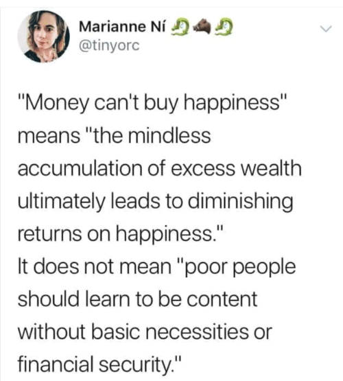 "To Be: Marianne Ní  @tinyorc  ""Money can't buy happiness""  means ""the mindless  accumulation of excess wealth  ultimately leads to diminishing  returns on happiness.""  It does not mean ""poor people  should learn to be content  without basic necessities or  financial security."""