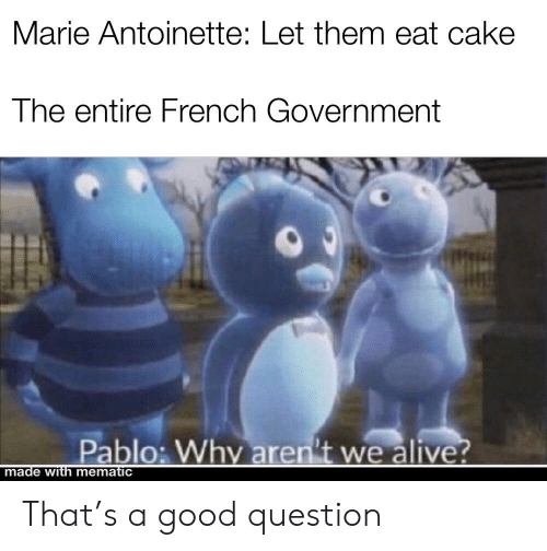 Alive, Cake, and Good: Marie Antoinette: Let them eat cake  The entire French Government  Pablo: Why aren't we alive?  made with mematic That's a good question