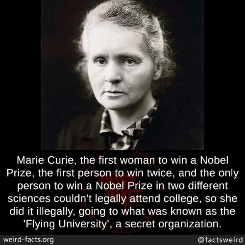 Organization: Marie Curie, the first woman to win a Nobel  Prize, the first person to win twice, and the only  person to win a Nobel Prize in two different  sciences couldn't legally attend college, so she  did it illegally, going to what was known as the  Flying University', a secret organization  weird-facts.org  @factsweird