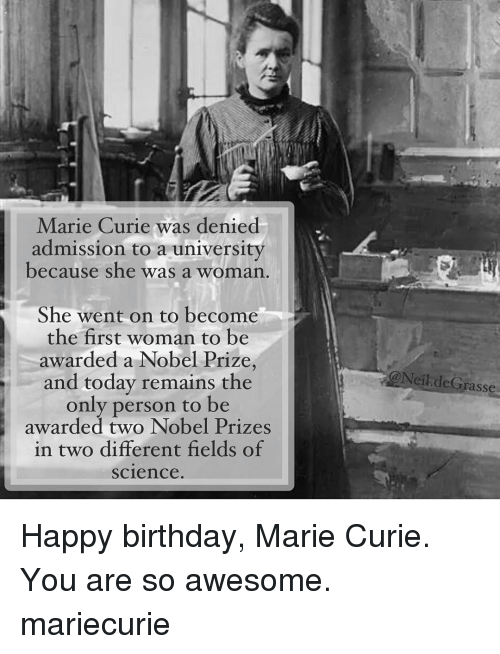 Birthday, Memes, and Nobel Prize: Marie Curie was denied  admission to a university  because she was a woman  She went on to become  the first woman to be  awarded a Nobel Prize  and today remains the  only person to be  awarded two Nobel Prizes  in two different fields of  Science  (a Neil deGrasse Happy birthday, Marie Curie. You are so awesome. mariecurie