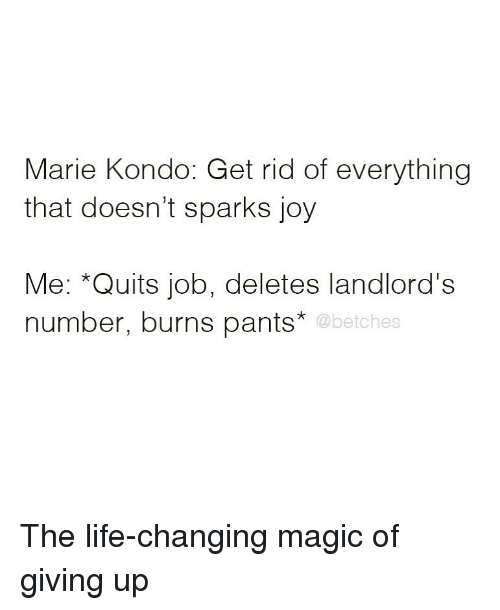Life, Magic, and Girl Memes: Marie Kondo: Get rid of everything  that doesn't sparks joy  Me: *Quits job, deletes landlord's  number, burns pants*  @betches The life-changing magic of giving up