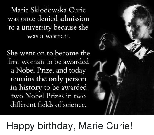 Birthday, Dank, and Nobel Prize: Marie Sklodowska Curie  was once denied admission  to a university because she  was a woman.  She went on to become the  first woman to be awarded  a Nobel Prize, and today  remains the only person  in history to be awarded  two Nobel Prizes in two  different fields of science. Happy birthday, Marie Curie!