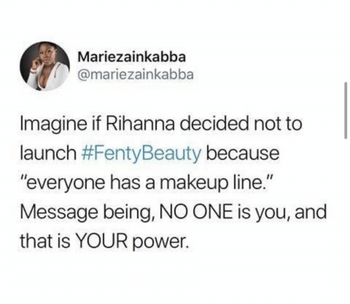 """Makeup: Mariezainkabba  @mariezainkabba  Imagine if Rihanna decided not to  launch #FentyBeauty because  """"everyone has a makeup line.""""  Message being, NO ONE is you, and  that is YOUR power."""