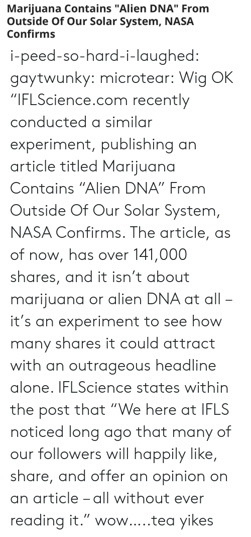 """Being Alone, Nasa, and Tumblr: Marijuana Contains """"Alien DNA"""" From  Outside Of Our Solar System, NASA  Confirms i-peed-so-hard-i-laughed: gaytwunky:  microtear: Wig OK  """"IFLScience.com recently conducted a similar experiment, publishing an article titled Marijuana Contains """"Alien DNA"""" From Outside Of Our Solar System, NASA Confirms. The article, as of now, has over 141,000 shares, and it isn't about marijuana or alien DNA at all – it's an experiment to see how many shares it could attract with an outrageous headline alone. IFLScience states within the post that """"We here at IFLS noticed long ago that many of our followers will happily like, share, and offer an opinion on an article – all without ever reading it.""""    wow…..tea   yikes"""