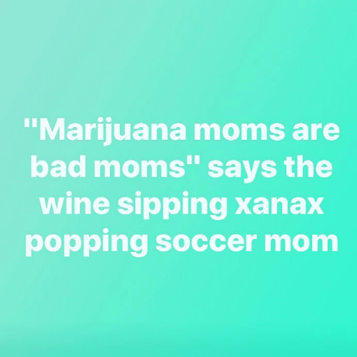 Bad, Moms, and Soccer: Marijuana moms are  bad moms says the  wine sipping Xanax  popping soccer mom