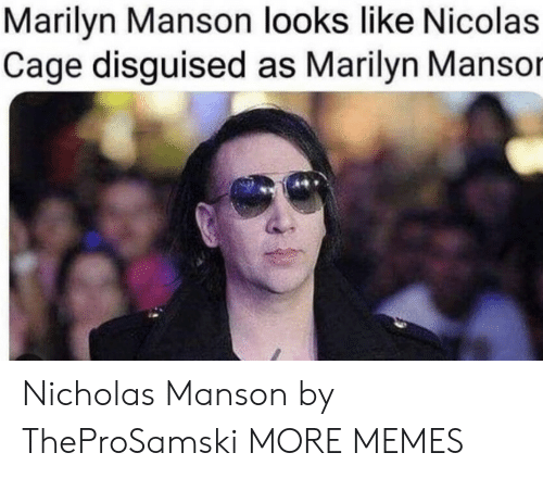 cage: Marilyn Manson looks like Nicolas  Cage disguised as Marilyn Mansor Nicholas Manson by TheProSamski MORE MEMES
