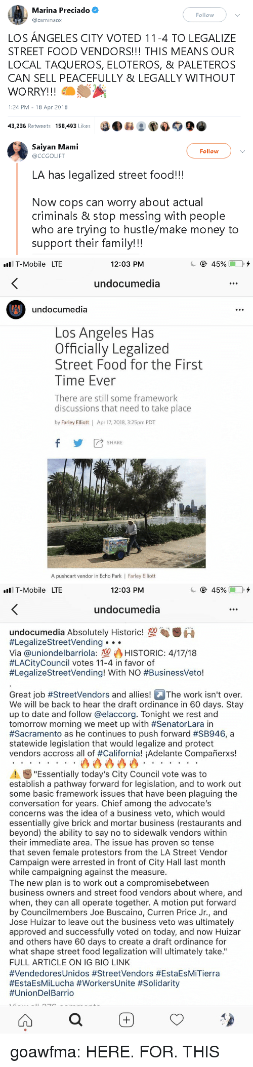 """Put Forward: Marina Preciado  @oxminaox  Follow  LOS ANGELES CITY VOTED 11-4 TO LEGALIZE  STREET FOOD VENDORS!!! THIS MEANS OUR  LOCAL TAQUEROS, ELOTEROS, & PALETEROS  CAN SELL PEACEFULLY 8 LEGALLY WITHOUT  WORRY!!!  1:24 PM-18 Apr 2018  43,236 Retweets 158,493 Likes089o   Saiyan Mami  @CCGOLIFT  Follow  LA has legalized street food!!!  Now cops can worry about actual  criminals & stop messing with people  who are trying to hustle/make money to  support their family!!!   ll T-Mobile LTE  12:03 PM  undocumedia  undocumedia  Los Angeles Has  Officially Legalized  Street Food for the First  Time Ever  There are still some framework  discussions that need to take place  by Farley Elliott 
