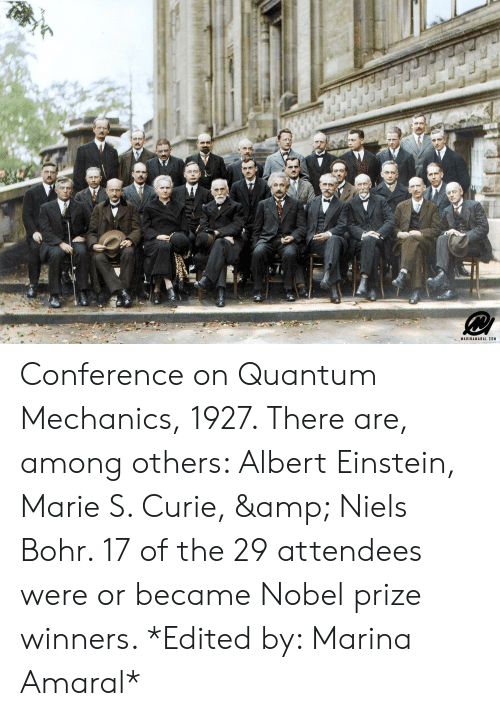 Albert Einstein, Nobel Prize, and Einstein: MARINAMARAL.COM Conference on Quantum Mechanics, 1927. There are, among others: Albert Einstein, Marie S. Curie, & Niels Bohr. 17 of the 29 attendees were or became Nobel prize winners. *Edited by: Marina Amaral*