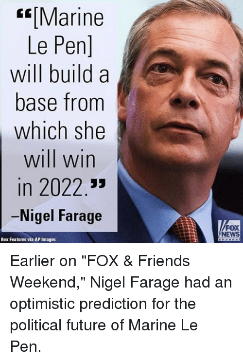 """Friends, Future, and Memes: Marine  Le Pen]  will build a  base from  which she  will win  in 2022  Nigel Farage  Rex Features via AP Images  FOX  NEWS Earlier on """"FOX & Friends Weekend,"""" Nigel Farage had an optimistic prediction for the political future of Marine Le Pen."""