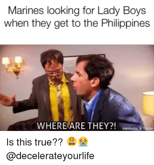 Memes, True, and Marines: Marines looking for Lady Boys  when they get to the Philippines  WHERE ARE THEY?! memat  ic & Tenor Is this true?? 😩😭 @decelerateyourlife