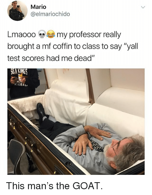 """Funny, Mario, and Goat: Mario  @elmariochido  Lmaooo my professor really  brought a mf coffin to class to say """"yall  test scores had me dead  EA KIMES This man's the GOAT."""