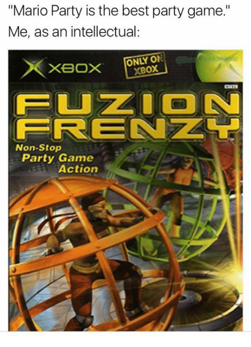 "Best Party: ""Mario Party is the best party game.""  Me, as an intellectual:  ONLY ON  XBoX  FUZ ON  FRENZL  Non-Stop  Party Game  Actiorn"