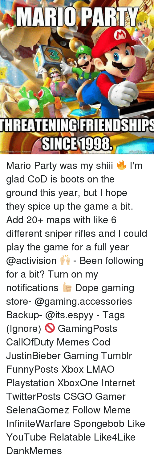 mario party: MARIO PARTY  THREATENING FRIENDSHIRS  SINCE 1998 Mario Party was my shiii 🔥 I'm glad CoD is boots on the ground this year, but I hope they spice up the game a bit. Add 20+ maps with like 6 different sniper rifles and I could play the game for a full year @activision 🙌🏼 - Been following for a bit? Turn on my notifications 👍🏼 Dope gaming store- @gaming.accessories Backup- @its.espyy - Tags (Ignore) 🚫 GamingPosts CallOfDuty Memes Cod JustinBieber Gaming Tumblr FunnyPosts Xbox LMAO Playstation XboxOne Internet TwitterPosts CSGO Gamer SelenaGomez Follow Meme InfiniteWarfare Spongebob Like YouTube Relatable Like4Like DankMemes