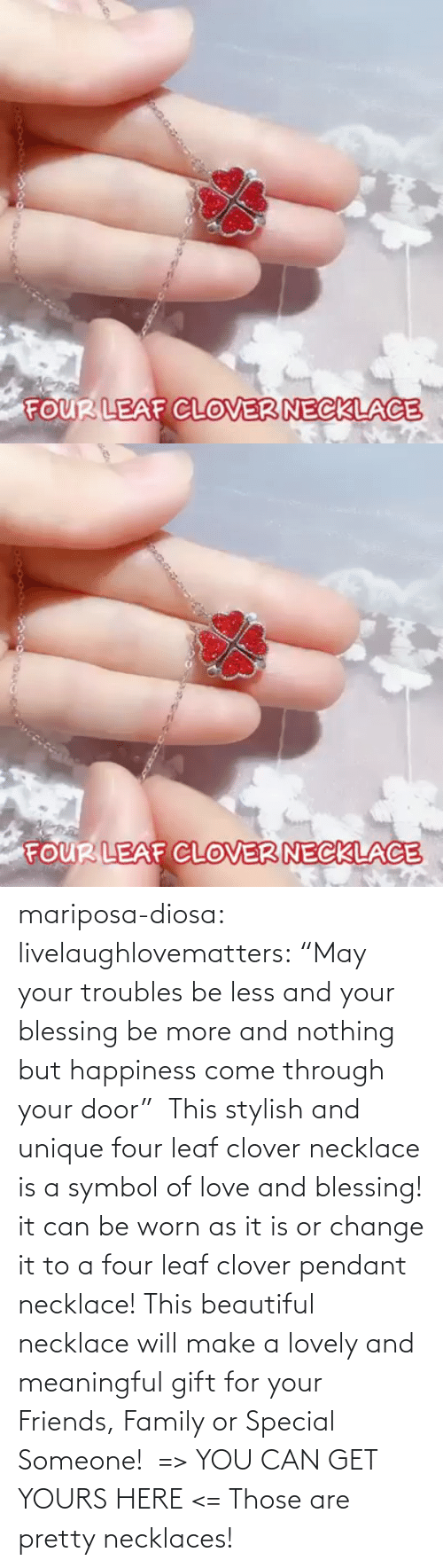 "door: mariposa-diosa: livelaughlovematters:  ""May your troubles be less and your blessing be more and nothing but happiness come through your door""  This stylish and unique four leaf clover necklace is a symbol of love and blessing! it can be worn as it is or change it to a four leaf clover pendant necklace! This beautiful necklace will make a lovely and meaningful gift for your Friends, Family or Special Someone!  => YOU CAN GET YOURS HERE <=    Those are pretty necklaces!"