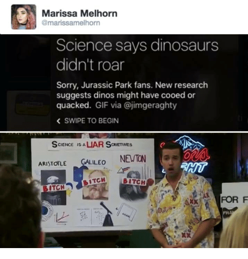 Bitch, Gif, and Jurassic Park: Marissa Melhorn  @marissamelhorn  Science says dinosaurs  didn't roar  Sorry, Jurassic Park fans. New research  suggests dinos might have cooed or  quacked. GIF via @jimgeraghty  < SWIPE TO BEGIN  SCIENCE IS ALIAR SOMETIMES  ARISTOTLE GALILEO NEUTON  HI  ITCH  BITCH  FOR F  と,