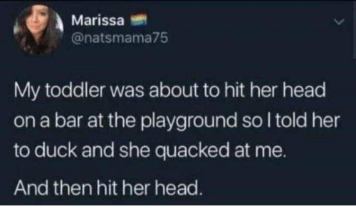 Head, Duck, and Her: Marissa  @natsmama75  My toddler was about to hit her head  on a bar at the playground so I told her  to duck and she quacked at me.  And then hit her head.