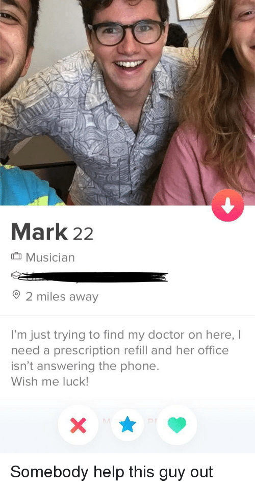 Prescription: Mark 22  Musician  2 miles away  I'm just trying to find my doctor on here, I  need a prescription refill and her office  isn't answering the phone  Wish me luck Somebody help this guy out
