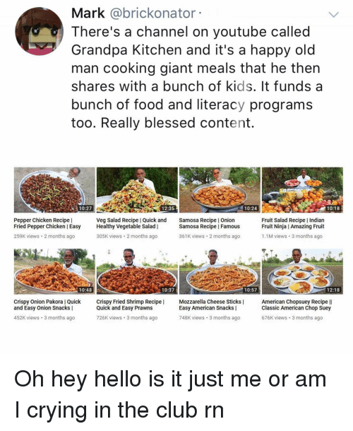 Blessed, Club, and Crying: Mark @brickonator  There's a channel on youtube called  Grandpa Kitchen and it's a happy old  man cooking giant meals that he then  shares with a bunch of kids. It funds a  bunch of food and literacy programs  too. Really blessed content.  10:27  12:35  10:24  10:18  Pepper Chicken Recipe    Fried Pepper Chicken Easy Healthy Vegetable Salad    259K views 2 months ago  Veg Salad Recipe I Quick and  Samosa Recipe I Onion  Samosa Recipe I Famous  Fruit Salad Recipe Indian  Fruit Ninja I Amazing Fruit  305K views 2 months ago  361K views 2 months ago  1.1M views 3 months ago  10:48  10:37  10:57  12:18  Crispy Onion Pakora l Quick ispy Fried Shrimp Recipe  and Easy Onion Snacks    Quick and Easy Prawns  726K views 3 months ago  Mozzarella Cheese Sticks    Easy American Snacks    American Chopsuey Recipe ll  Classic American Chop Suey  676K views 3 months ago  452K views 3 months ago  748K views 3 months ago Oh hey hello is it just me or am I crying in the club rn