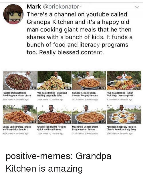 Blessed, Food, and Memes: Mark @brickonator  There's a channel on youtube called  Grandpa Kitchen and it's a happy old  man cooking giant meals that he thern  shares with a bunch of kids. It funds a  bunch of food and literacy programs  too. Really blessed content.  10:27  12:35  10:24  10:18  Pepper Chicken Recipe  Fried Pepper Chicken I Easy Healthy Vegetable Salad  259K views 2 months ago  Veg Salad Recipe I Quick and  Samosa Recipe I Onion  Fruit Salad Recipe I Indian  Fruit Ninja I Amazing Fruit  Samosa Recipe | Famous  05K views 2 months ago  61K views 2 months ago  1M views 3 months ago  10:48  10:37  10:57  1218  Crispy Onion Pakora I Quick Crispy Fried Shrimp Recipe  and Easy Onion Snacks I  Mozzarella Cheese Sticks  American Chopsuey Recipe lI  Quick and Easy Prawns  26K views 3 months ago  Easy American Snacks  748K views 3 months ago  Classic American Chop Suey  676K views 3 months ago  452K views 3 months ago positive-memes:  Grandpa Kitchen is amazing