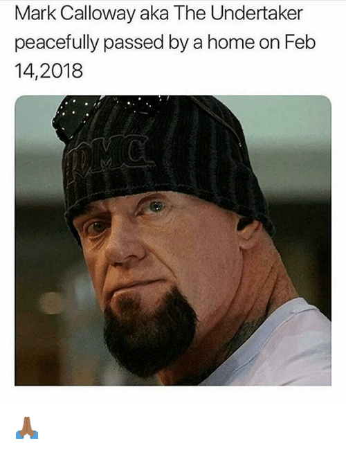 The Undertaker: Mark Calloway aka The Undertaker  peacefully passed by a home on Feb  14,2018 🙏🏾