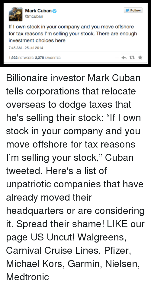 "Memes, Michael Kors, and Taxes: Mark Cuban  Follow  @mcuban  If I own stock in your company and you move offshore  for tax reasons I'm selling your stock. There are enough  investment choices here  7:45 AM 25 Jul 2014  1,922 RETWEETS 2,278 FAVORITES Billionaire investor Mark Cuban tells corporations that relocate overseas to dodge taxes that he's selling their stock: ""If I own stock in your company and you move offshore for tax reasons I'm selling your stock,"" Cuban tweeted.  Here's a list of unpatriotic companies that have already moved their headquarters or are considering it. Spread their shame!  LIKE our page US Uncut! Walgreens,  Carnival Cruise Lines,  Pfizer,  Michael Kors,  Garmin,  Nielsen,  Medtronic"
