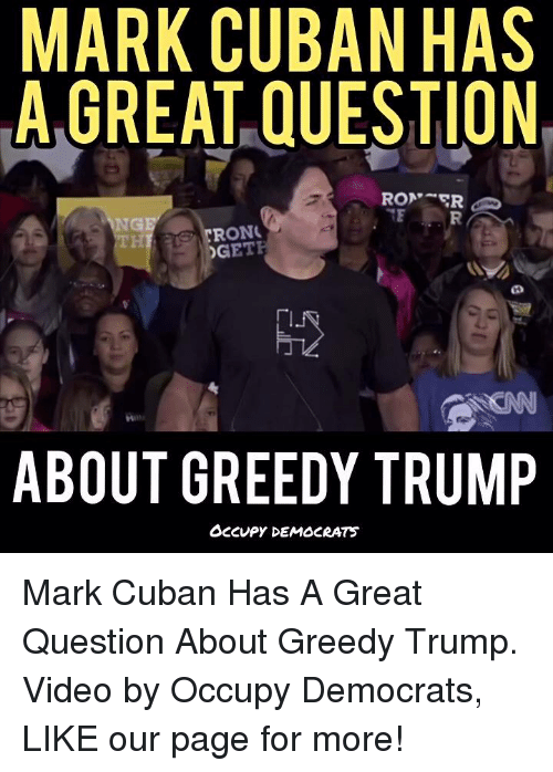 Memes, Mark Cuban, and Cuban: MARK CUBAN HAS  A GREAT QUESTION  RON  RONK  DGETF  ABOUT GREEDY TRUMP  OCCUPY DEMOCRATS Mark Cuban Has A Great Question About Greedy Trump.  Video by Occupy Democrats, LIKE our page for more!