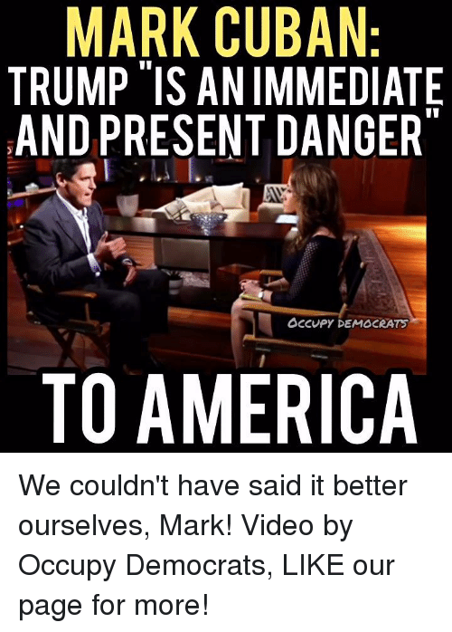 Memes, Mark Cuban, and Cuban: MARK CUBAN:  TRUMP IS ANIMMEDIATE  AND PRESENT DANGER  Occupy DEMOCRATS  TO AMERICA We couldn't have said it better ourselves, Mark!  Video by Occupy Democrats, LIKE our page for more!