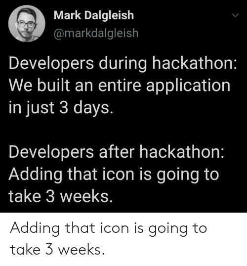 Developers: Mark Dalgleish  @markdalgleish  Developers during hackathon:  We built an entire application  in just 3 days.  Developers after hackathon:  Adding that icon is going to  take 3 weeks. Adding that icon is going to take 3 weeks.