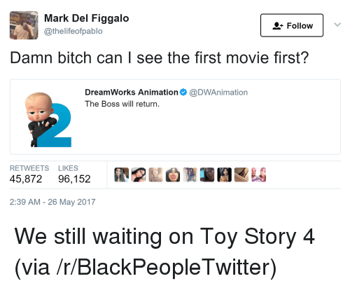 Bitch, Blackpeopletwitter, and Toy Story: Mark Del Figgalo  @thelifeofpablo  - Follow  Damn bitch can I see the first movie first?  DreamWorks Animation Ф @DWAn.mation  The Boss will return.  2  RETWEETS LIKES  45,872 96,152  膠  図自側1 E1EEA  2:39 AM - 26 May 2017 <p>We still waiting on Toy Story 4 (via /r/BlackPeopleTwitter)</p>