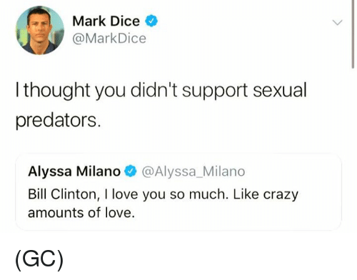 Bill Clinton, Crazy, and Love: Mark Dice >  @MarkDice  l thought you didn't support sexual  predators.  Alyssa Milano@Alyssa_Milano  Bill Clinton, I love you so much. Like crazy  amounts of love. (GC)