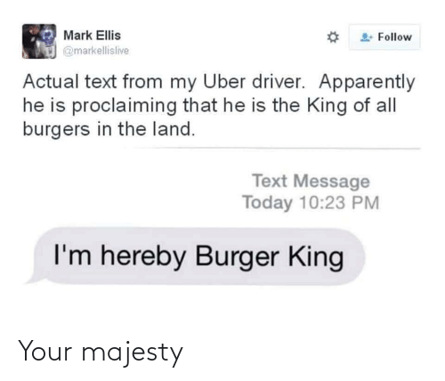 That He: Mark Ellis  Follow  @markellislive  Actual text from my Uber driver. Apparently  he is proclaiming that he is the King of all  burgers in the land.  Text Message  Today 10:23 PM  I'm hereby Burger King Your majesty