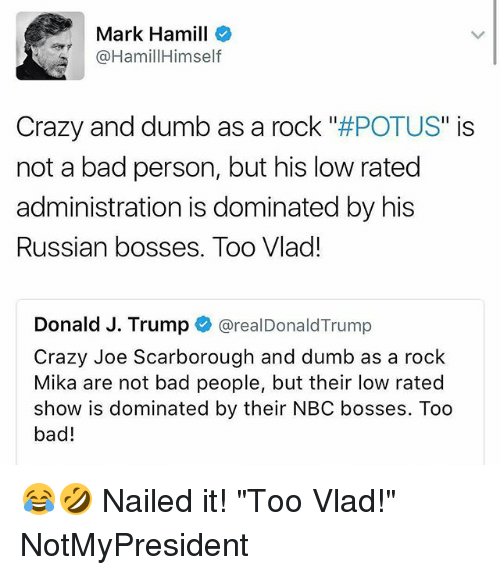 "Too Badly: Mark Hamill  @HamillHimself  Crazy and dumb as a rock POTUS"" is  not a bad person, but his low rated  administration is dominated by his  Russian bosses. Too Vlad!  Donald J. Trump @realDonaldTrump  Crazy Joe Scarborough and dumb as a rock  Mika are not bad people, but their low rated  show is dominated by their NBC bosses. Too  bad! 😂🤣 Nailed it! ""Too Vlad!"" NotMyPresident"