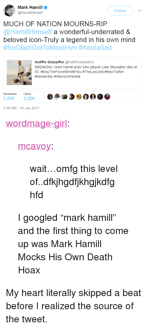 """Luke Skywalker, Mark Hamill, and Tumblr: Mark Hamill  @HamillHimself  Follow  MUCH OF NATION MOURNS-RIP  @HamillHim  self a wonderful-underrated &  beloved icon-Truly a legend in his own mind  #SoGladiGotToMeetHim #KindaSad  HuffPo GlobalPol @HuffPoGlobalPol  BREAKING: Mark Hamill actor who played Luke Skywalker dies at  65. #MayTheForceBeWithYou #TheLastJedi #NewTwitter  #lobsterday #WarriorsPa rade  Retweets Likes  1,556 3,326  2:36 PM-16 Jun 2017 <p><a href=""""https://wordmage-girl.tumblr.com/post/161934237353/mcavoy-waitomfg-this-level"""" class=""""tumblr_blog"""">wordmage-girl</a>:</p><blockquote> <p><a href=""""http://mcavoy.tumblr.com/post/161899047987/waitomfg-this-level-ofdfkjhgdfjkhgjkdfghfd"""" class=""""tumblr_blog"""">mcavoy</a>:</p> <blockquote><p>wait…omfg this level of..dfkjhgdfjkhgjkdfghfd</p></blockquote>  <p>I googled """"mark hamill"""" and the first thing to come up was Mark Hamill Mocks His Own Death Hoax</p> </blockquote>  <p>My heart literally skipped a beat before I realized the source of the tweet.</p>"""