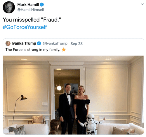 "Force Is Strong: Mark Hamill  @HamillHimself  You misspelled ""Fraud.""  #GoForceYourself  Ivanka Trump  @IvankaTrump Sep 28  The Force is strong in my family."
