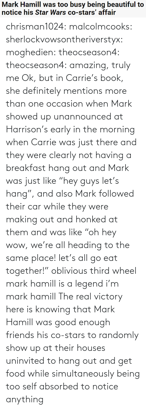 "car: Mark Hamill was too busy being beautiful to  notice his Star Wars co-stars' affair chrisman1024: malcolmcooks:  sherlockvowsontheriverstyx:  moghedien:  theocseason4:  theocseason4: amazing, truly me  Ok, but in Carrie's book, she definitely mentions more than one occasion when Mark showed up unannounced at Harrison's early in the morning when Carrie was just there and they were clearly not having a breakfast hang out and Mark was just like ""hey guys let's hang"", and also Mark followed their car while they were making out and honked at them and was like ""oh hey wow, we're all heading to the same place! let's all go eat together!""   oblivious third wheel mark hamill is a legend   i'm mark hamill   The real victory here is knowing that Mark Hamill was good enough friends his co-stars to randomly show up at their houses uninvited to hang out and get food while simultaneously being too self absorbed to notice anything"