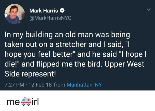 "West Side: Mark Harris  @MarkHarrisNYC  In my building an old man was being  taken out on a stretcher and I said, ""I  hope you feel better"" and he said ""I hope I  die!"" and flipped me the bird. Upper West  Side represent!  7:27 PM -12 Feb 18 from Manhattan, NY me🚑irl"