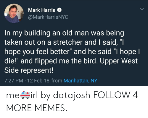 "West Side: Mark Harris  @MarkHarrisNYC  In my building an old man was being  taken out on a stretcher and I said, ""I  hope you feel better"" and he said ""I hope l  die!"" and flipped me the bird. Upper West  Side represent!  7:27 PM 12 Feb 18 from Manhattan, NY me🚑irl by datajosh FOLLOW 4 MORE MEMES."