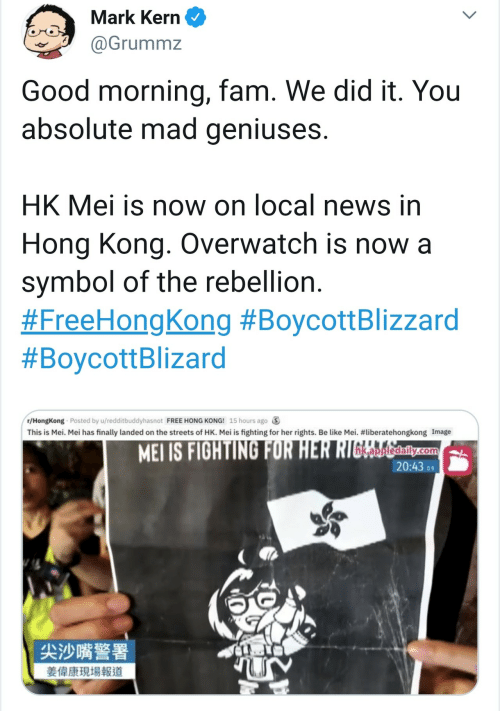 Be Like, Fam, and News: Mark Kern  @Grummz  Good morning, fam. We did it. You  absolute mad geniuses.  HK Mei is now on local news in  Hong Kong. Overwatch is now a  symbol of the rebellion.  #FreeHongKong #BoycottBlizzard  #BoycottBlizard  r/HongKong Posted by u/redditbuddyhasnot FREE HONG KONG! 15 hours ago  This is Mei. Mei has finally landed on the streets of HK. Mei is fighting for her rights. Be like Mei. #liberatehongkong Image  MEI IS FIGHTING FOR HER RIGERalily.com  20:43 9  尖沙嘴警署  姜偉康現場報道