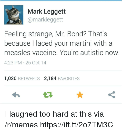 Memes, Laced, and Bond: Mark Leggett  @markleggett  Feeling strange, Mr. Bond? That's  because l laced your martini with a  measles vaccine. You're autistic now  4:23 PM 26 Oct 14  1,020 RETWEETS 2,184 FAVORITES I laughed too hard at this via /r/memes https://ift.tt/2o7TM3C