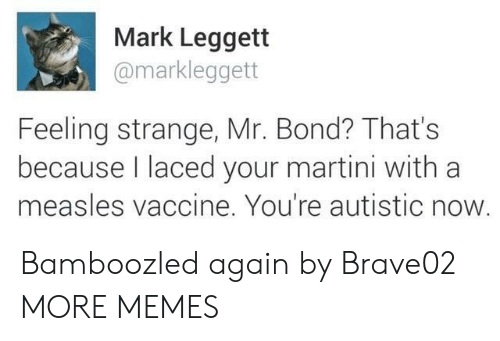Dank, Memes, and Target: Mark Leggett  @markleggett  Feeling strange, Mr. Bond? That's  because laced your martini with a  measles vaccine. You're autistic now Bamboozled again by Brave02 MORE MEMES