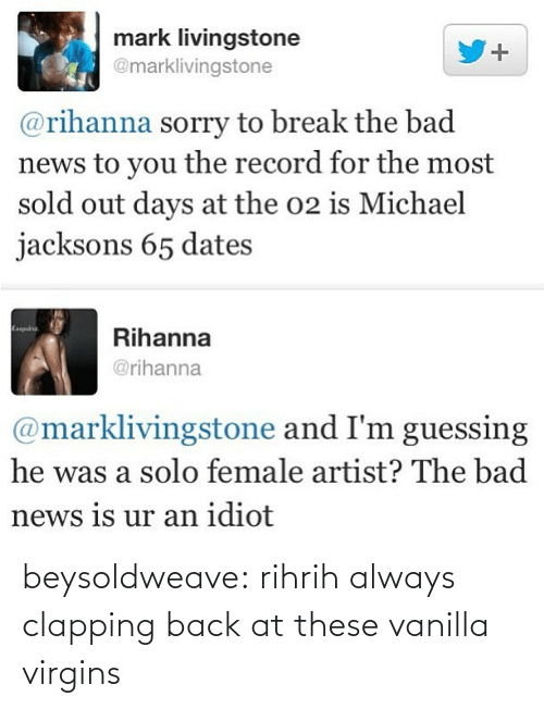 Michael Jacksons: mark livingstone  @marklivingstone  @rihanna sorry to break the bad  news to you the record for the most  sold out days at the o2 is Michael  jacksons 65 dates  Rihanna  @rihanna  @marklivingstone and I'm guessing  he was a solo female artist? The bad  news is ur an idiot beysoldweave:  rihrih always clapping back at these vanilla virgins