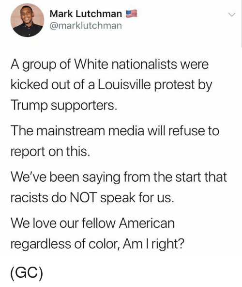 Love, Memes, and Protest: Mark Lutchman  @marklutchman  A group of White nationalists were  kicked out of a Louisville protest by  Trump supporters.  The mainstream media will refuse to  report on this.  We've been saying from the start that  racists do NOT speak for us.  We love our fellow American  regardless of color, Am Iright? (GC)