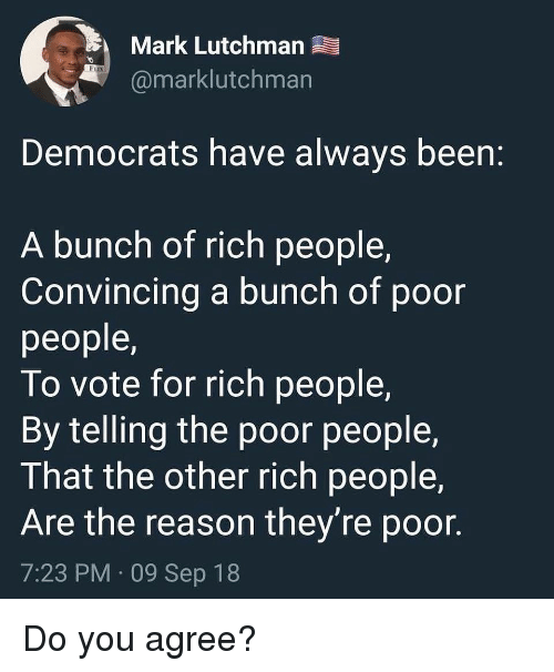Memes, Reason, and Been: Mark Lutchman  @marklutchman  Democrats have always been:  A bunch of rich people,  Convincing a bunch of poor  people,  To vote for rich people,  By telling the poor people,  That the other rich people,  Are the reason they're poor.  7:23 PM 09 Sep 18 Do you agree?