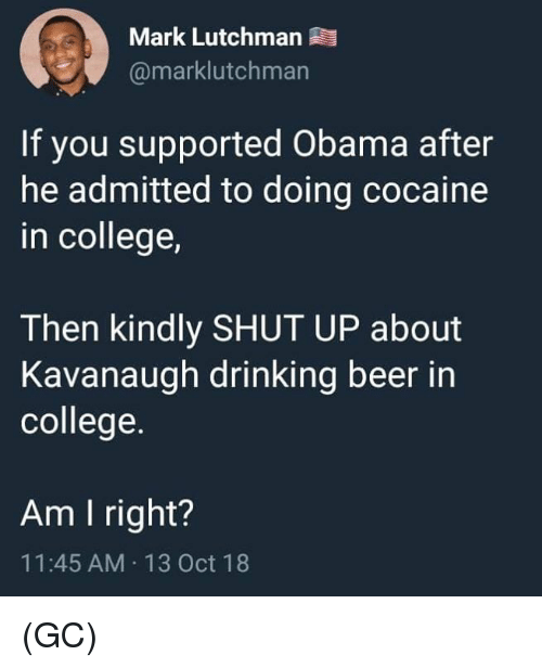 Beer, College, and Drinking: Mark Lutchman  @marklutchman  If you supported Obama after  he admitted to doing cocaine  in college,  Then kindly SHUT UP about  Kavanaugh drinking beer in  college.  Am I right?  11:45 AM 13 Oct 18 (GC)